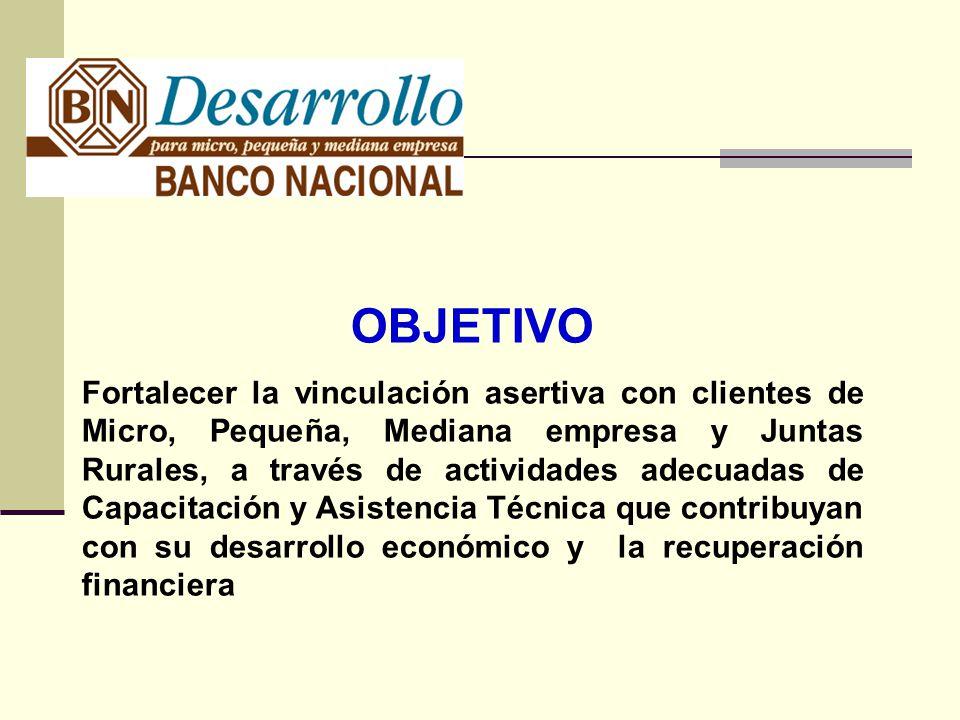 OBJETIVO Fortalecer la vinculación asertiva con clientes de Micro, Pequeña, Mediana empresa y Juntas Rurales, a través de actividades adecuadas de Capacitación y Asistencia Técnica que contribuyan con su desarrollo económico y la recuperación financiera