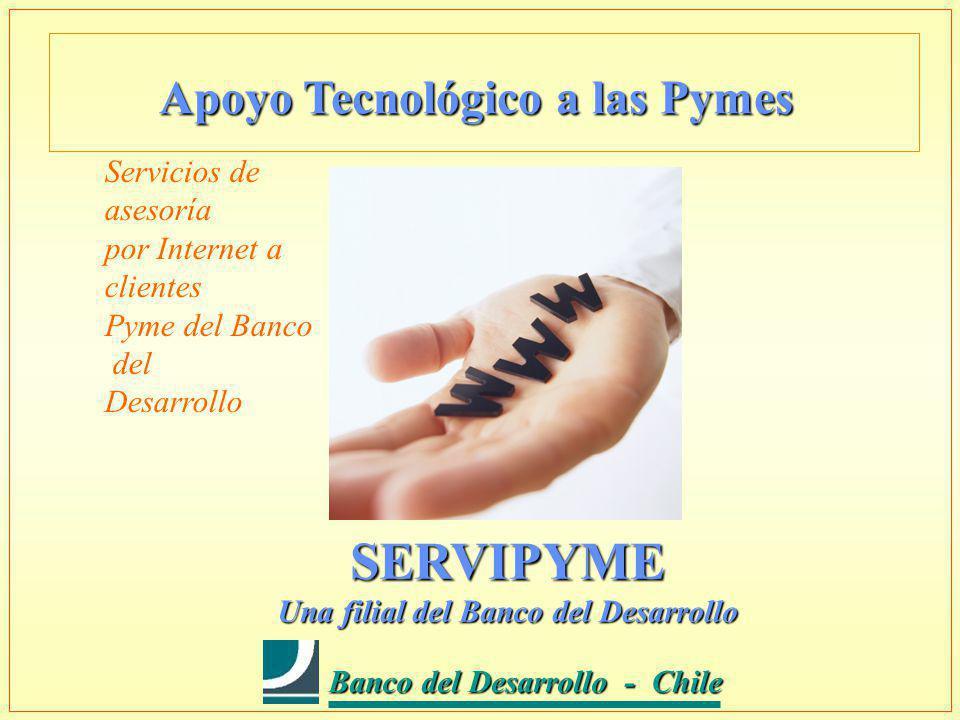 Banco del Desarrollo - Chile Banco del Desarrollo - Chile SERVIPYME Una filial del Banco del Desarrollo Servicios de asesoría por Internet a clientes Pyme del Banco del Desarrollo Apoyo Tecnológico a las Pymes