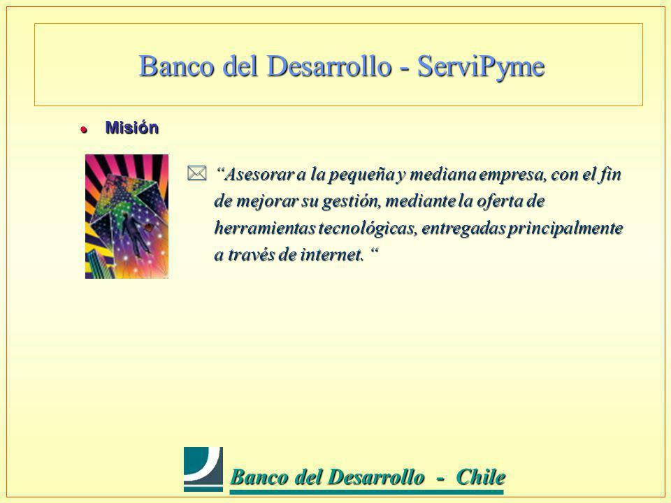 Banco del Desarrollo - Chile Banco del Desarrollo - Chile Banco del Desarrollo - ServiPyme l Misión *Asesorar a la pequeña y mediana empresa, con el fin de mejorar su gestión, mediante la oferta de herramientas tecnológicas, entregadas principalmente a través de internet.