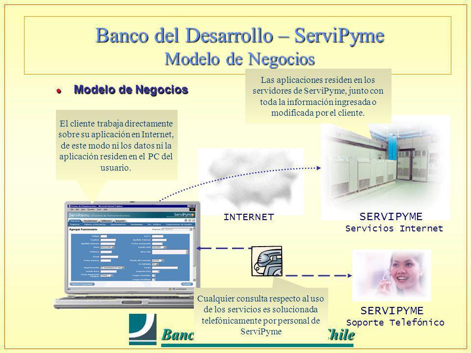 Banco del Desarrollo - Chile Banco del Desarrollo - Chile Banco del Desarrollo – ServiPyme Modelo de Negocios l Modelo de Negocios INTERNET SERVIPYME Servicios Internet Contador Las aplicaciones residen en los servidores de ServiPyme, junto con toda la información ingresada o modificada por el cliente.