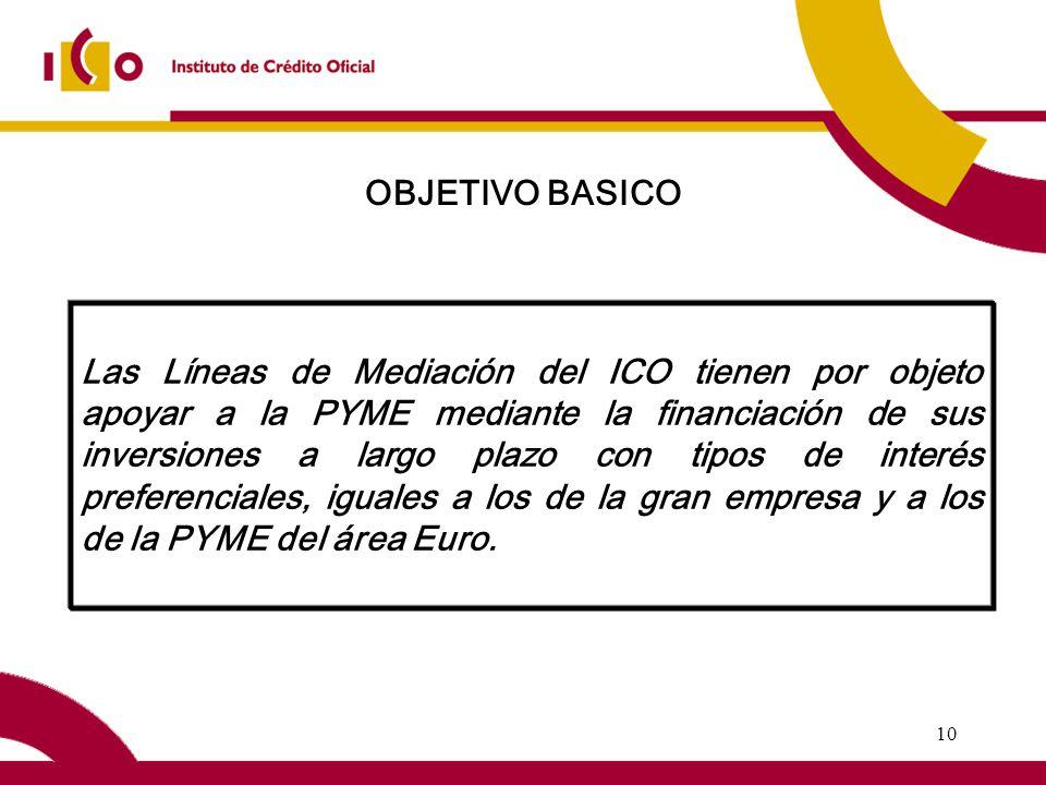 10 Las Líneas de Mediación del ICO tienen por objeto apoyar a la PYME mediante la financiación de sus inversiones a largo plazo con tipos de interés preferenciales, iguales a los de la gran empresa y a los de la PYME del área Euro.
