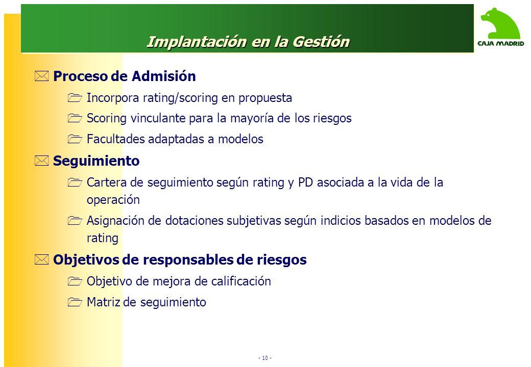 - 10 - Implantación en la Gestión Proceso de Admisión Incorpora rating/scoring en propuesta Scoring vinculante para la mayoría de los riesgos Facultad
