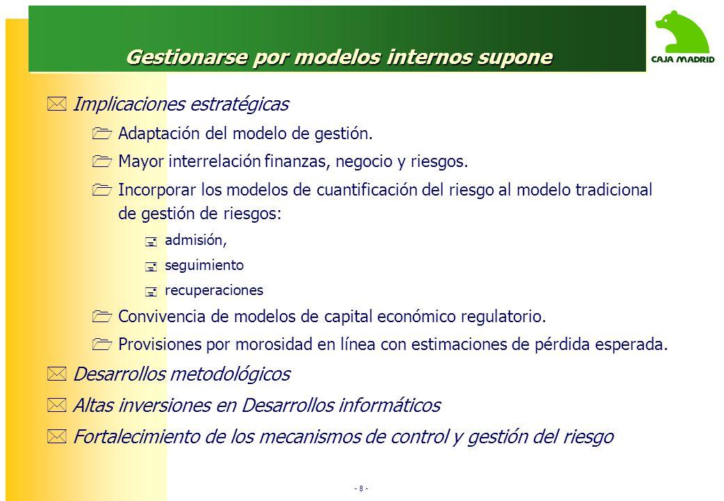 - 8 - Gestionarse por modelos internos supone Implicaciones estratégicas Adaptación del modelo de gestión. Mayor interrelación finanzas, negocio y rie