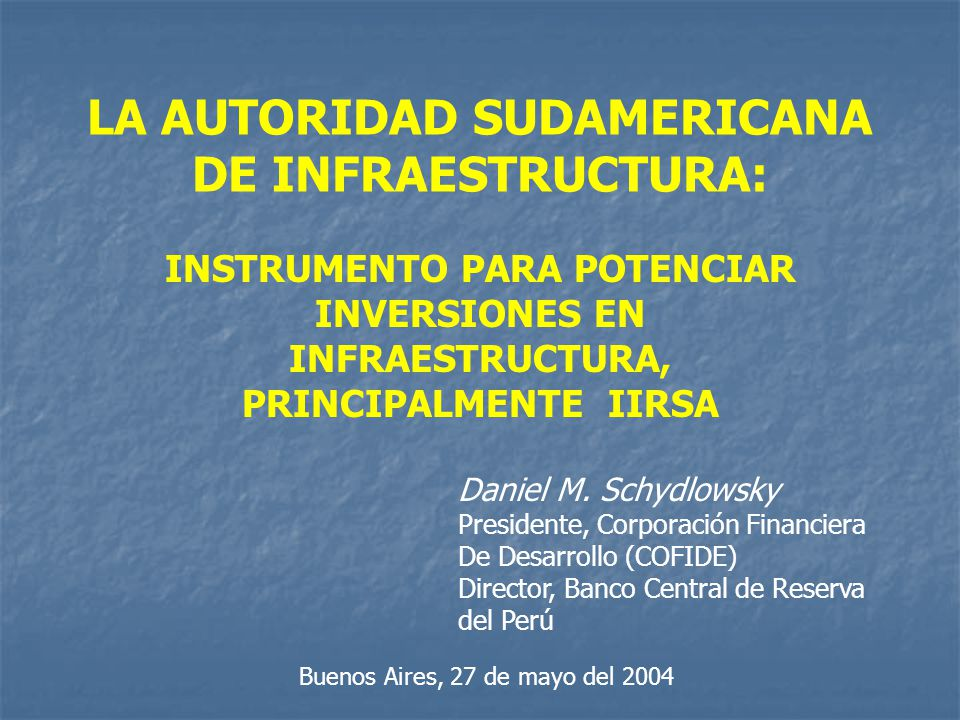 LA AUTORIDAD SUDAMERICANA DE INFRAESTRUCTURA: INSTRUMENTO PARA POTENCIAR INVERSIONES EN INFRAESTRUCTURA, PRINCIPALMENTE IIRSA Daniel M. Schydlowsky Pr