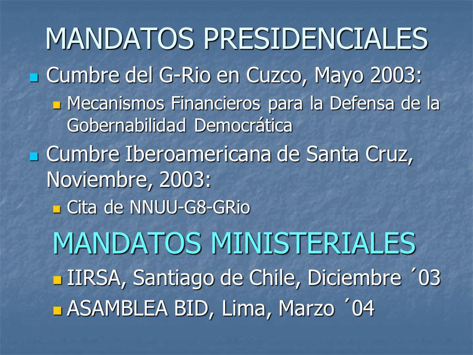 MANDATOS PRESIDENCIALES Cumbre del G-Rio en Cuzco, Mayo 2003: Cumbre del G-Rio en Cuzco, Mayo 2003: Mecanismos Financieros para la Defensa de la Gobernabilidad Democrática Mecanismos Financieros para la Defensa de la Gobernabilidad Democrática Cumbre Iberoamericana de Santa Cruz, Noviembre, 2003: Cumbre Iberoamericana de Santa Cruz, Noviembre, 2003: Cita de NNUU-G8-GRio Cita de NNUU-G8-GRio MANDATOS MINISTERIALES IIRSA, Santiago de Chile, Diciembre ´03 IIRSA, Santiago de Chile, Diciembre ´03 ASAMBLEA BID, Lima, Marzo ´04 ASAMBLEA BID, Lima, Marzo ´04