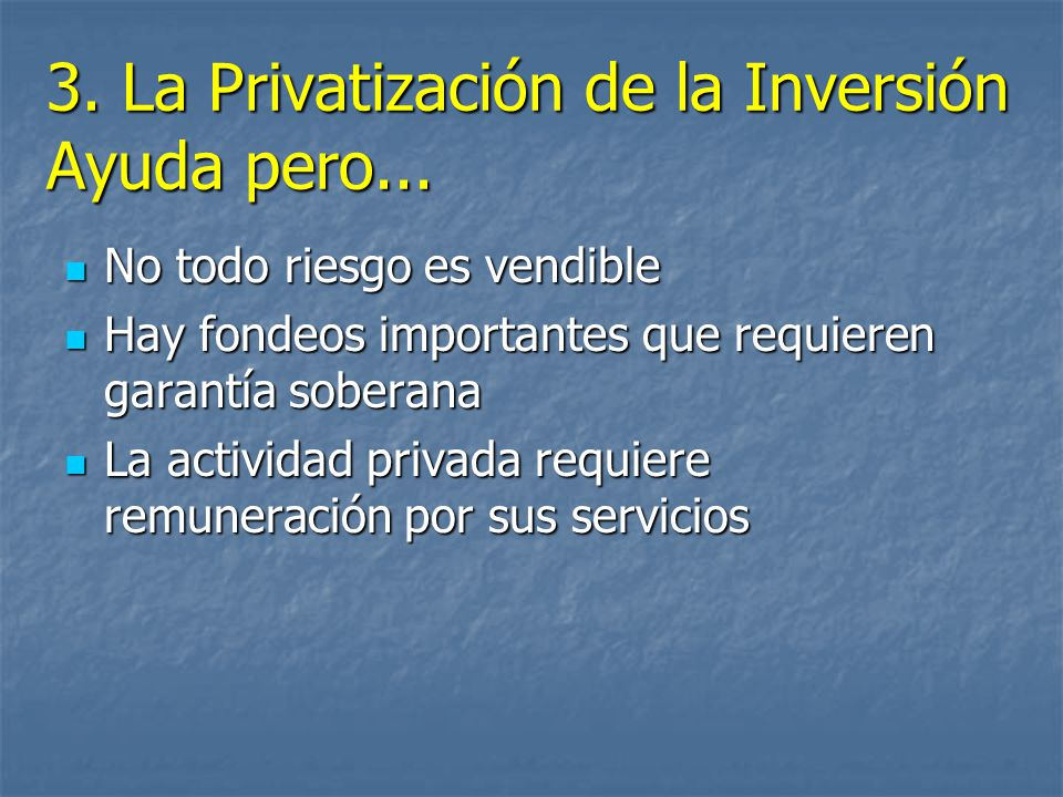 3. La Privatización de la Inversión Ayuda pero... No todo riesgo es vendible No todo riesgo es vendible Hay fondeos importantes que requieren garantía