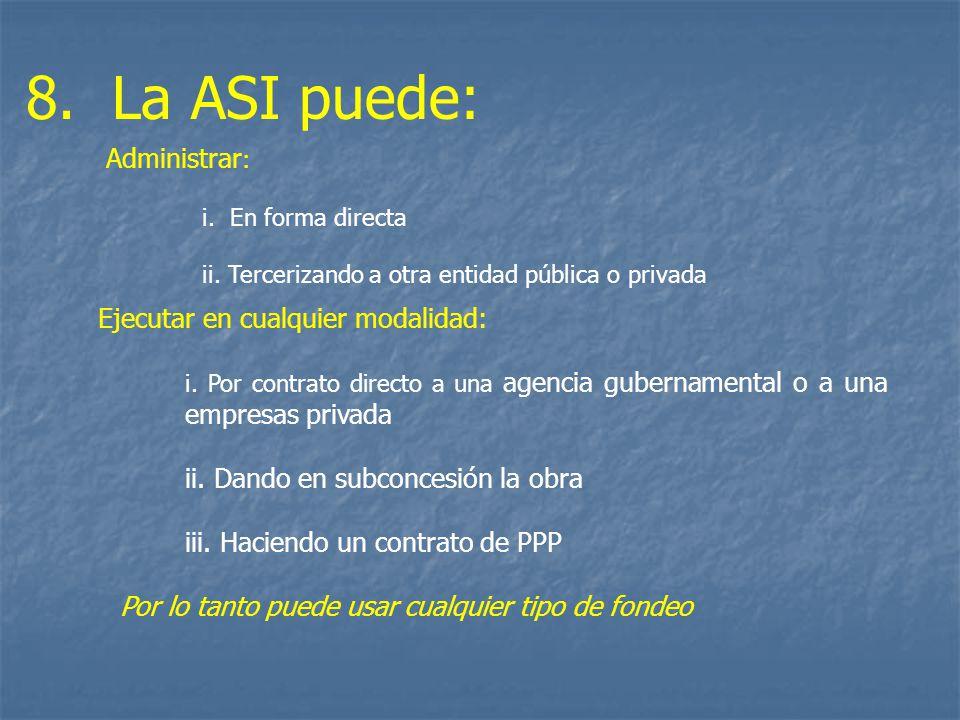 8. La ASI puede: Ejecutar en cualquier modalidad: i. Por contrato directo a una agencia gubernamental o a una empresas privada ii. Dando en subconcesi