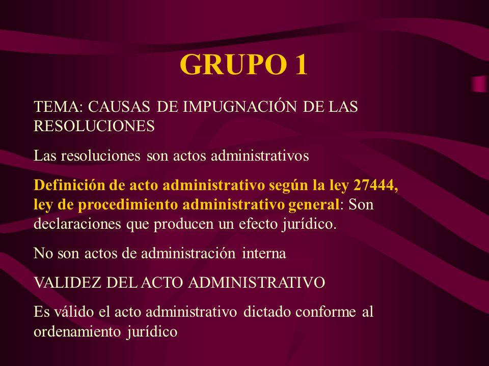 GRUPO 1 TEMA: CAUSAS DE IMPUGNACIÓN DE LAS RESOLUCIONES Las resoluciones son actos administrativos Definición de acto administrativo según la ley 27444, ley de procedimiento administrativo general: Son declaraciones que producen un efecto jurídico.