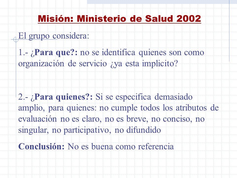Misión: Ministerio de Salud 2002 El grupo considera: 1.- ¿Para que?: no se identifica quienes son como organización de servicio ¿ya esta implicito? 2.