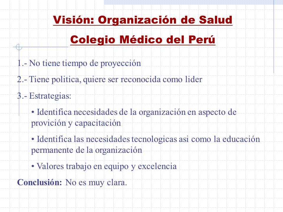 Visión: Organización de Salud Colegio Médico del Perú 1.- No tiene tiempo de proyección 2.- Tiene politica, quiere ser reconocida como lider 3.- Estra