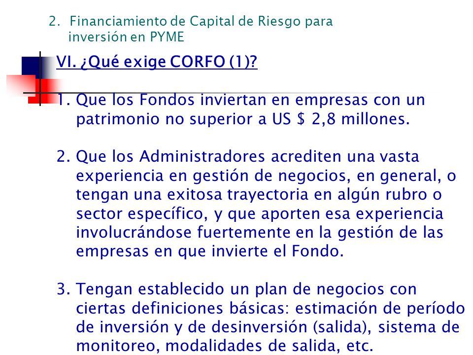 VI. ¿Qué exige CORFO (1)? 1. Que los Fondos inviertan en empresas con un patrimonio no superior a US $ 2,8 millones. 2. Que los Administradores acredi