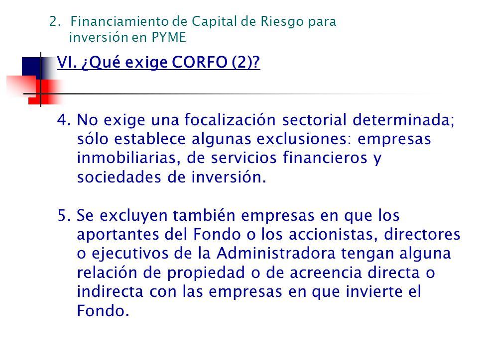 VI. ¿Qué exige CORFO (2)? 4. No exige una focalización sectorial determinada; sólo establece algunas exclusiones: empresas inmobiliarias, de servicios