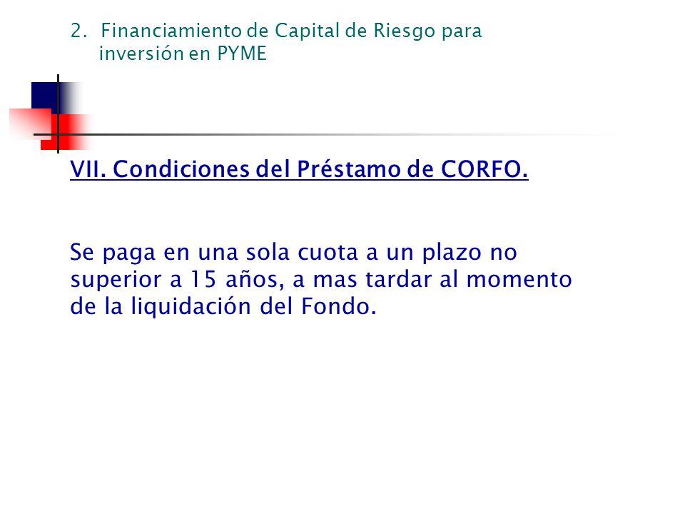 VII. Condiciones del Préstamo de CORFO. Se paga en una sola cuota a un plazo no superior a 15 años, a mas tardar al momento de la liquidación del Fond