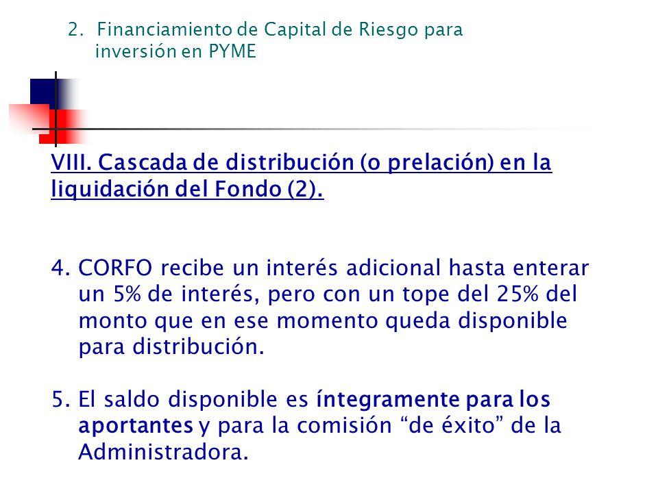 VIII. Cascada de distribución (o prelación) en la liquidación del Fondo (2). 4. CORFO recibe un interés adicional hasta enterar un 5% de interés, pero