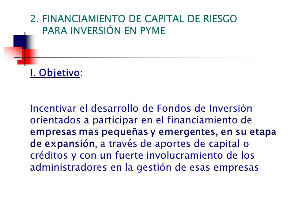 I. Objetivo: Incentivar el desarrollo de Fondos de Inversión orientados a participar en el financiamiento de empresas mas pequeñas y emergentes, en su
