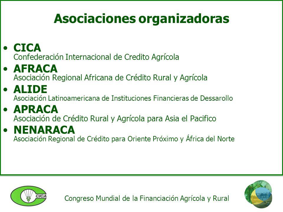 Asociaciones organizadoras CICA Confederación Internacional de Credito Agrícola AFRACA Asociación Regional Africana de Crédito Rural y Agrícola ALIDE Asociación Latinoamericana de Instituciones Financieras de Dessarollo APRACA Asociación de Crédito Rural y Agrícola para Asia el Pacifico NENARACA Asociación Regional de Crédito para Oriente Próximo y África del Norte