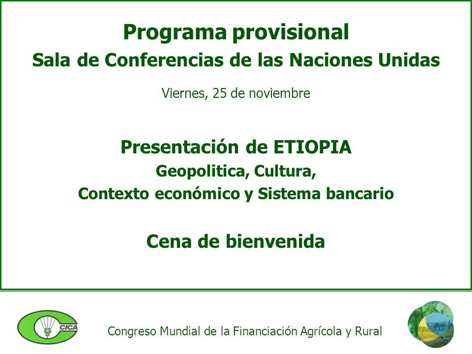 Congreso Mundial de la Financiación Agrícola y Rural Programa provisional Sala de Conferencias de las Naciones Unidas Viernes, 25 de noviembre Presentación de ETIOPIA Geopolitica, Cultura, Contexto económico y Sistema bancario Cena de bienvenida