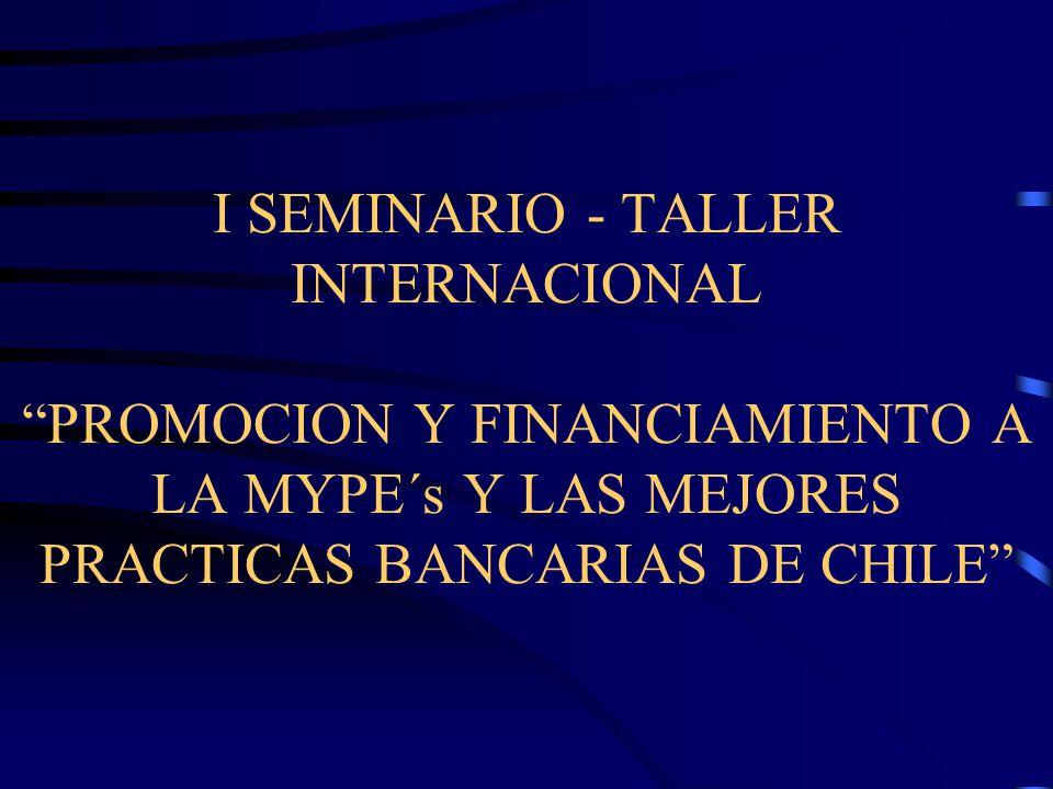 I SEMINARIO - TALLER INTERNACIONAL PROMOCION Y FINANCIAMIENTO A LA MYPE´s Y LAS MEJORES PRACTICAS BANCARIAS DE CHILE