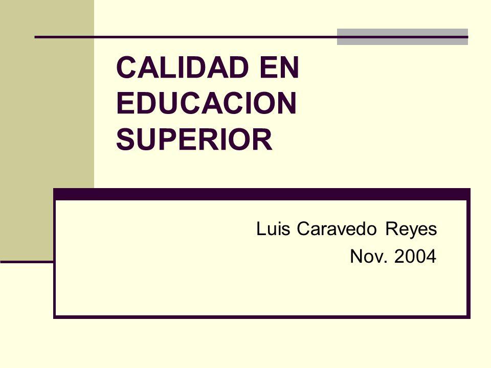 CALIDAD EN EDUCACION SUPERIOR Luis Caravedo Reyes Nov. 2004