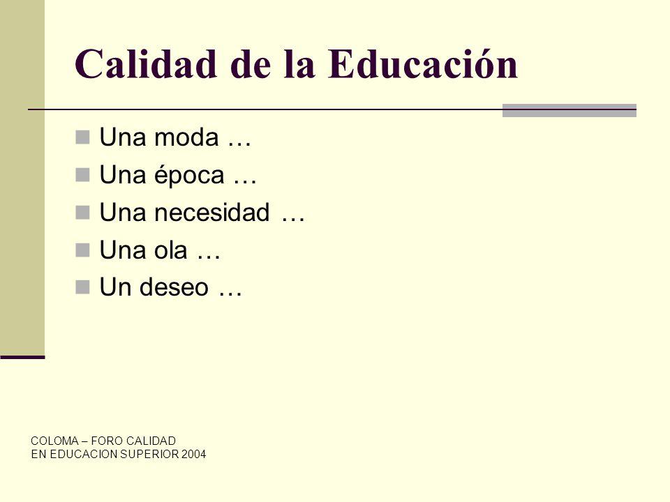 Calidad de la Educación Una moda … Una época … Una necesidad … Una ola … Un deseo … COLOMA – FORO CALIDAD EN EDUCACION SUPERIOR 2004