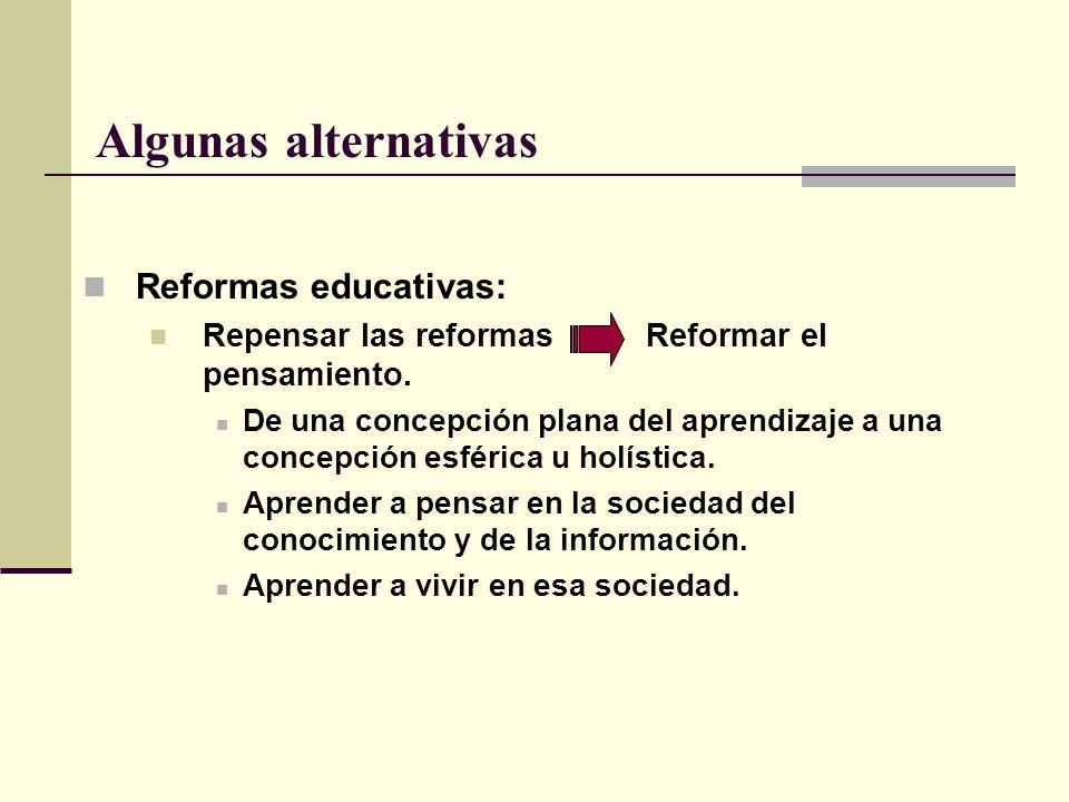 Algunas alternativas Reformas educativas: Repensar las reformas Reformar el pensamiento. De una concepción plana del aprendizaje a una concepción esfé