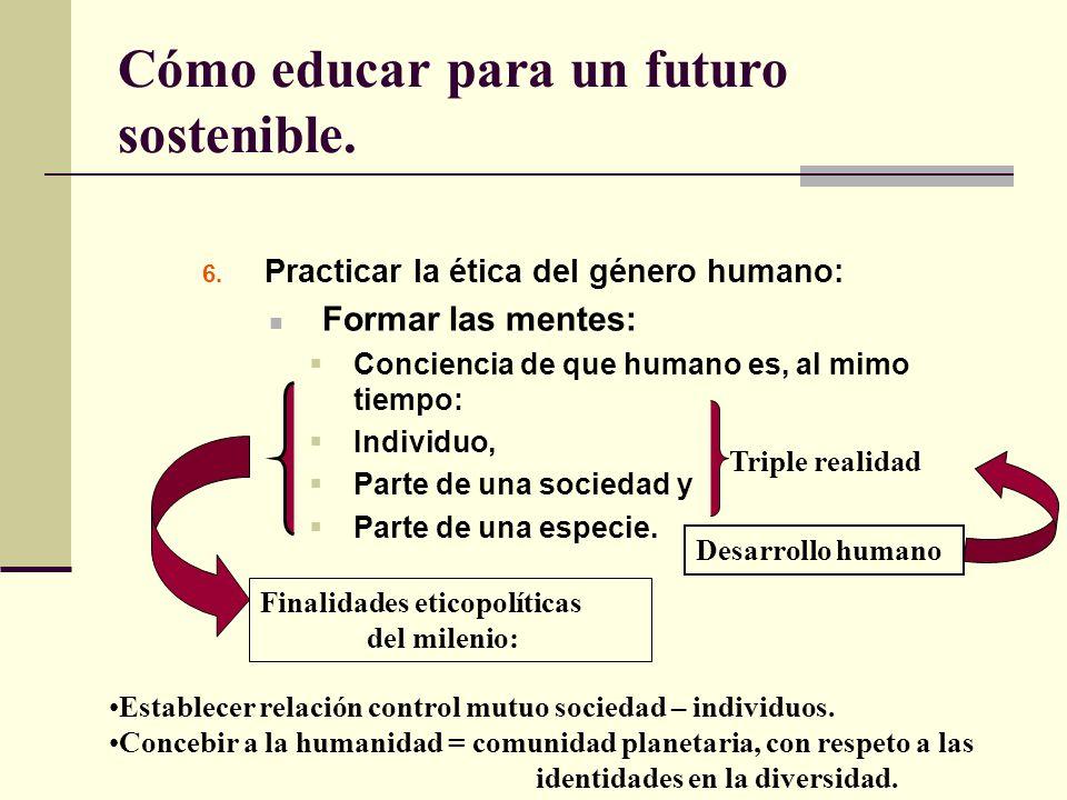 Cómo educar para un futuro sostenible. 6. Practicar la ética del género humano: Formar las mentes: Conciencia de que humano es, al mimo tiempo: Indivi