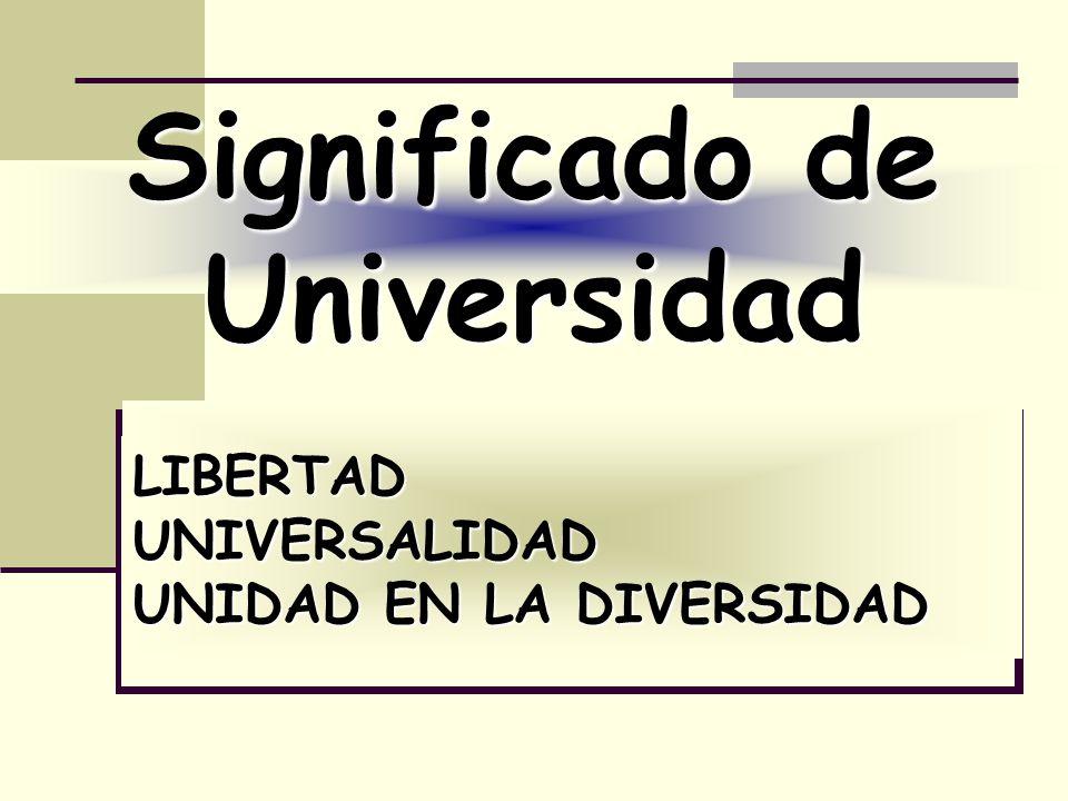 Significado de Universidad LIBERTADUNIVERSALIDAD UNIDAD EN LA DIVERSIDAD