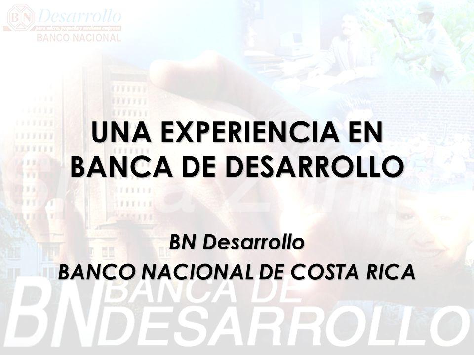 UNA EXPERIENCIA EN BANCA DE DESARROLLO BN Desarrollo BANCO NACIONAL DE COSTA RICA