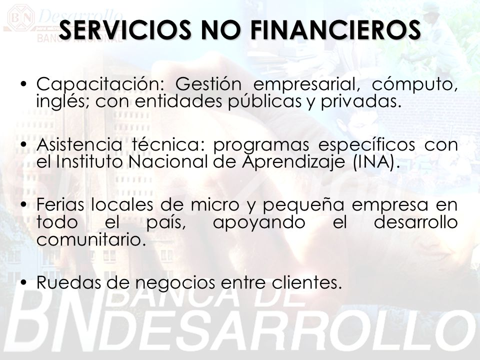 SERVICIOS NO FINANCIEROS Capacitación: Gestión empresarial, cómputo, inglés; con entidades públicas y privadas. Asistencia técnica: programas específi