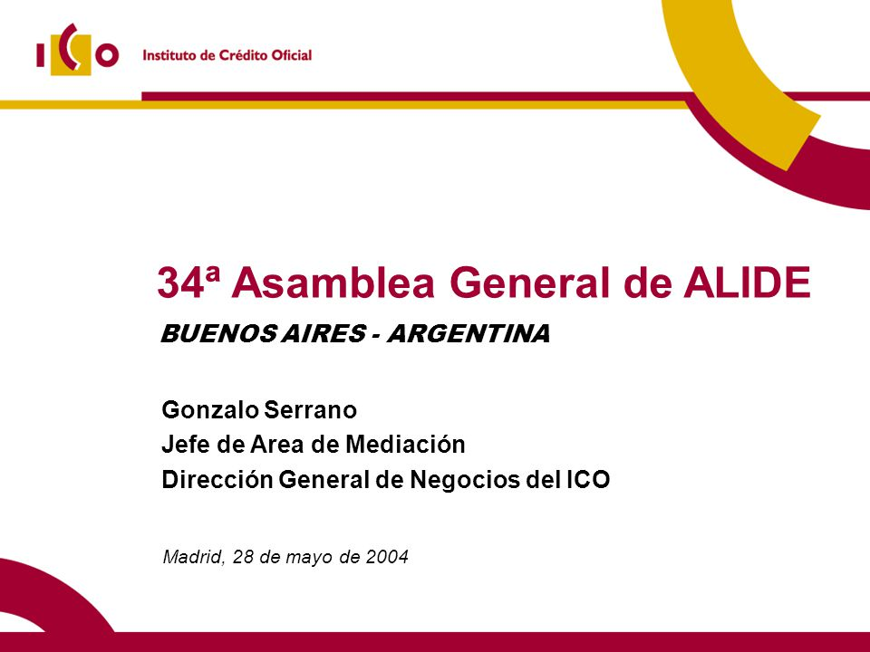34ª Asamblea General de ALIDE Madrid, 28 de mayo de 2004 Gonzalo Serrano Jefe de Area de Mediación Dirección General de Negocios del ICO BUENOS AIRES - ARGENTINA