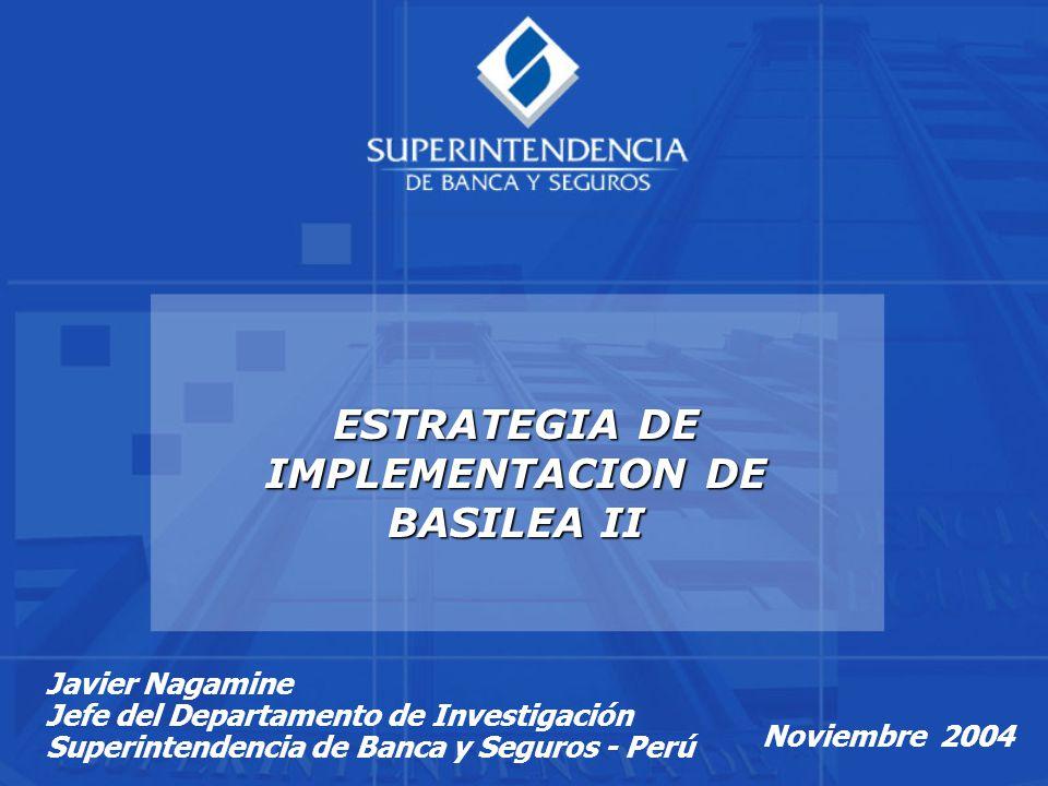 Noviembre 2004 ESTRATEGIA DE IMPLEMENTACION DE BASILEA II Javier Nagamine Jefe del Departamento de Investigación Superintendencia de Banca y Seguros - Perú