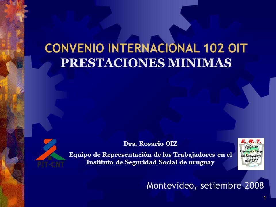 1 Montevideo, setiembre 2008 CONVENIO INTERNACIONAL 102 OIT PRESTACIONES MINIMAS Dra. Rosario OIZ Equipo de Representación de los Trabajadores en el I