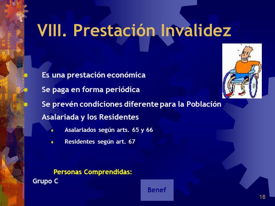 16 VIII. Prestación Invalidez Es una prestación económica Se paga en forma periódica Se prevén condiciones diferente para la Población Asalariada y lo