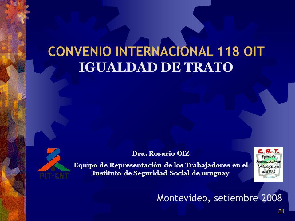 21 Montevideo, setiembre 2008 CONVENIO INTERNACIONAL 118 OIT IGUALDAD DE TRATO Dra. Rosario OIZ Equipo de Representación de los Trabajadores en el Ins