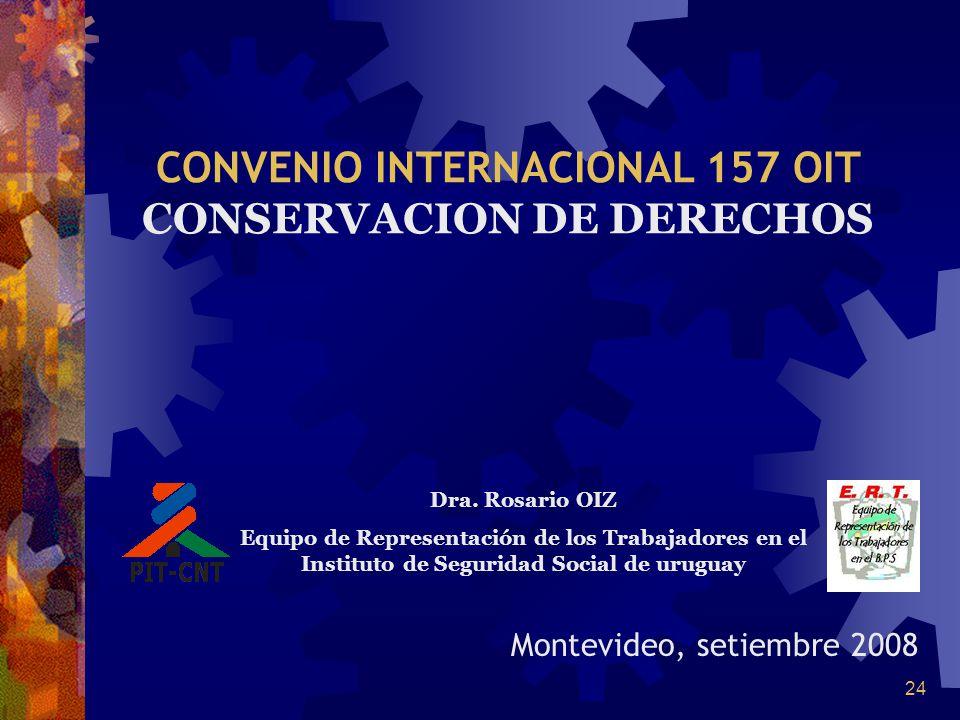 24 Montevideo, setiembre 2008 CONVENIO INTERNACIONAL 157 OIT CONSERVACION DE DERECHOS Dra. Rosario OIZ Equipo de Representación de los Trabajadores en