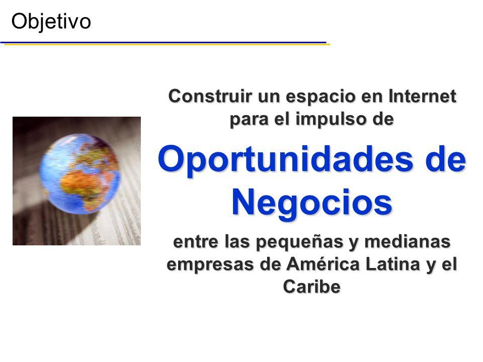 Objetivo Construir un espacio en Internet para el impulso de Oportunidades de Negocios entre las pequeñas y medianas empresas de América Latina y el Caribe