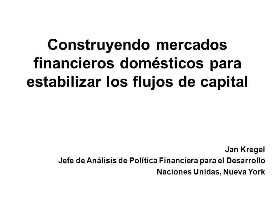 Construyendo mercados financieros domésticos para estabilizar los flujos de capital Jan Kregel Jefe de Análisis de Política Financiera para el Desarrollo Naciones Unidas, Nueva York
