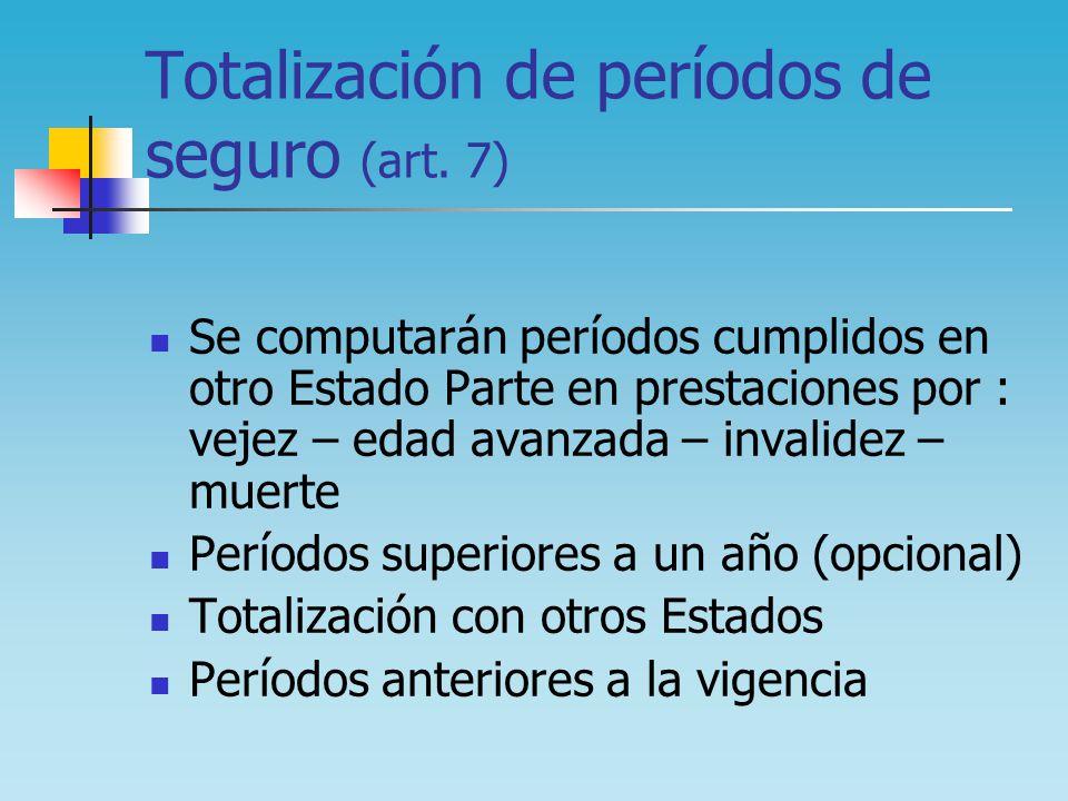 Totalización de períodos de seguro (art. 7) Se computarán períodos cumplidos en otro Estado Parte en prestaciones por : vejez – edad avanzada – invali