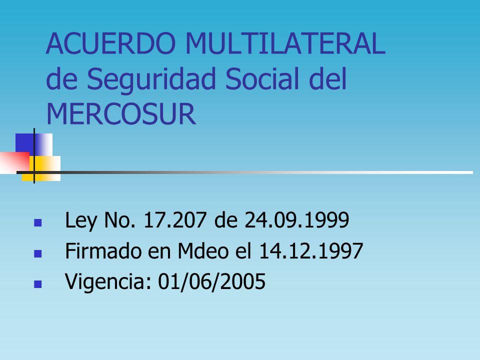 ACUERDO MULTILATERAL de Seguridad Social del MERCOSUR Ley No. 17.207 de 24.09.1999 Firmado en Mdeo el 14.12.1997 Vigencia: 01/06/2005