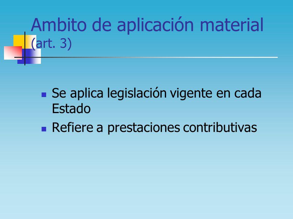 Ambito de aplicación material (art. 3) Se aplica legislación vigente en cada Estado Refiere a prestaciones contributivas