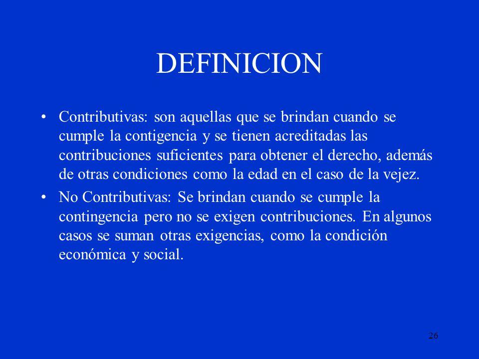 26 DEFINICION Contributivas: son aquellas que se brindan cuando se cumple la contigencia y se tienen acreditadas las contribuciones suficientes para o