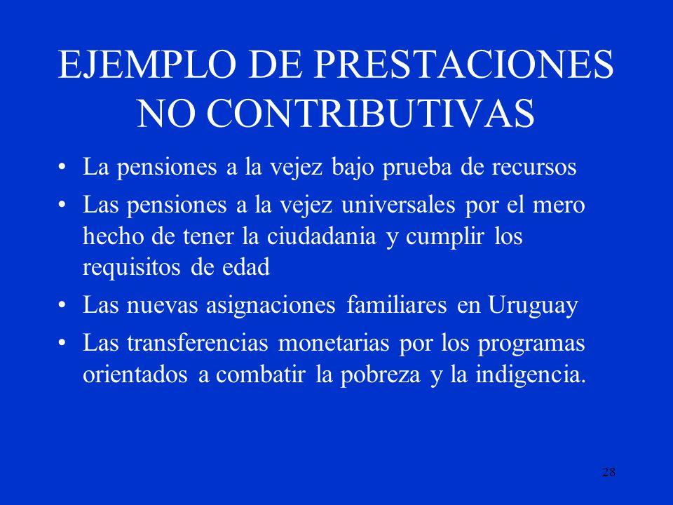 28 EJEMPLO DE PRESTACIONES NO CONTRIBUTIVAS La pensiones a la vejez bajo prueba de recursos Las pensiones a la vejez universales por el mero hecho de