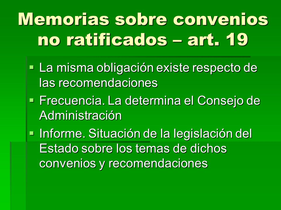 Memorias sobre convenios no ratificados – art. 19 La misma obligación existe respecto de las recomendaciones La misma obligación existe respecto de la