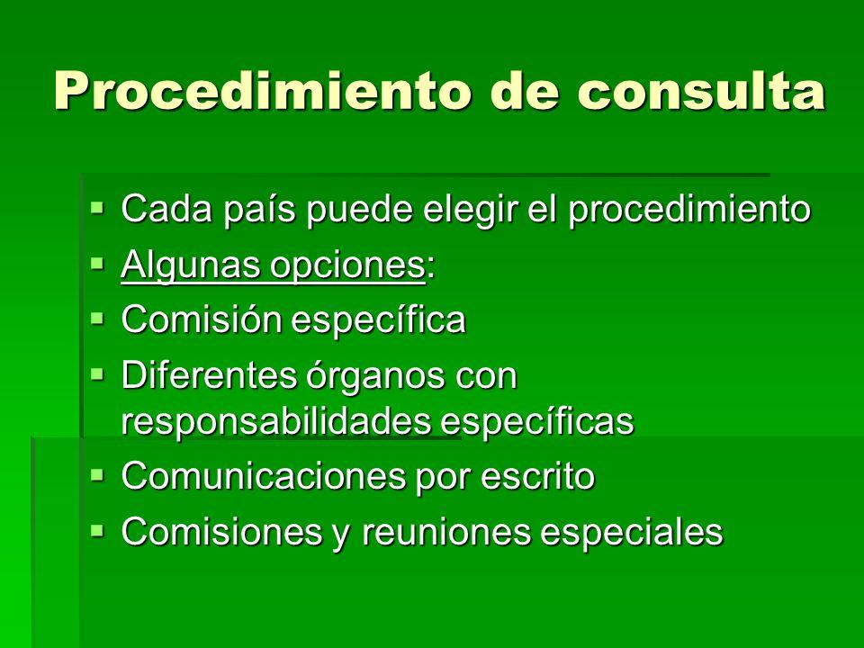 Procedimiento de consulta Cada país puede elegir el procedimiento Cada país puede elegir el procedimiento Algunas opciones: Algunas opciones: Comisión específica Comisión específica Diferentes órganos con responsabilidades específicas Diferentes órganos con responsabilidades específicas Comunicaciones por escrito Comunicaciones por escrito Comisiones y reuniones especiales Comisiones y reuniones especiales