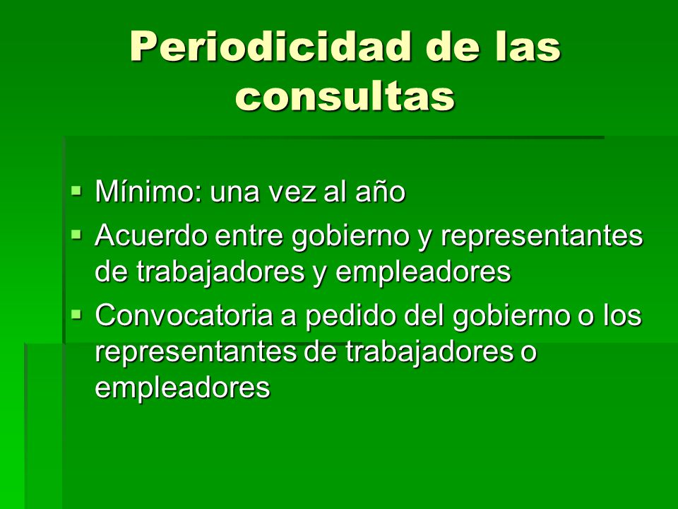 Periodicidad de las consultas Mínimo: una vez al año Mínimo: una vez al año Acuerdo entre gobierno y representantes de trabajadores y empleadores Acue