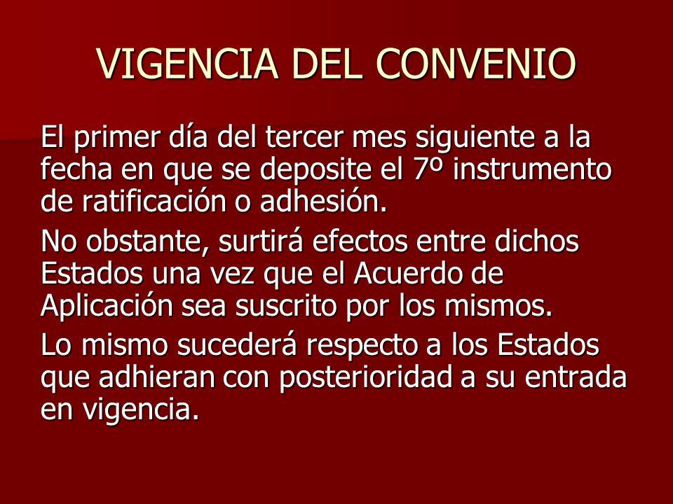 VIGENCIA DEL CONVENIO El primer día del tercer mes siguiente a la fecha en que se deposite el 7º instrumento de ratificación o adhesión. No obstante,