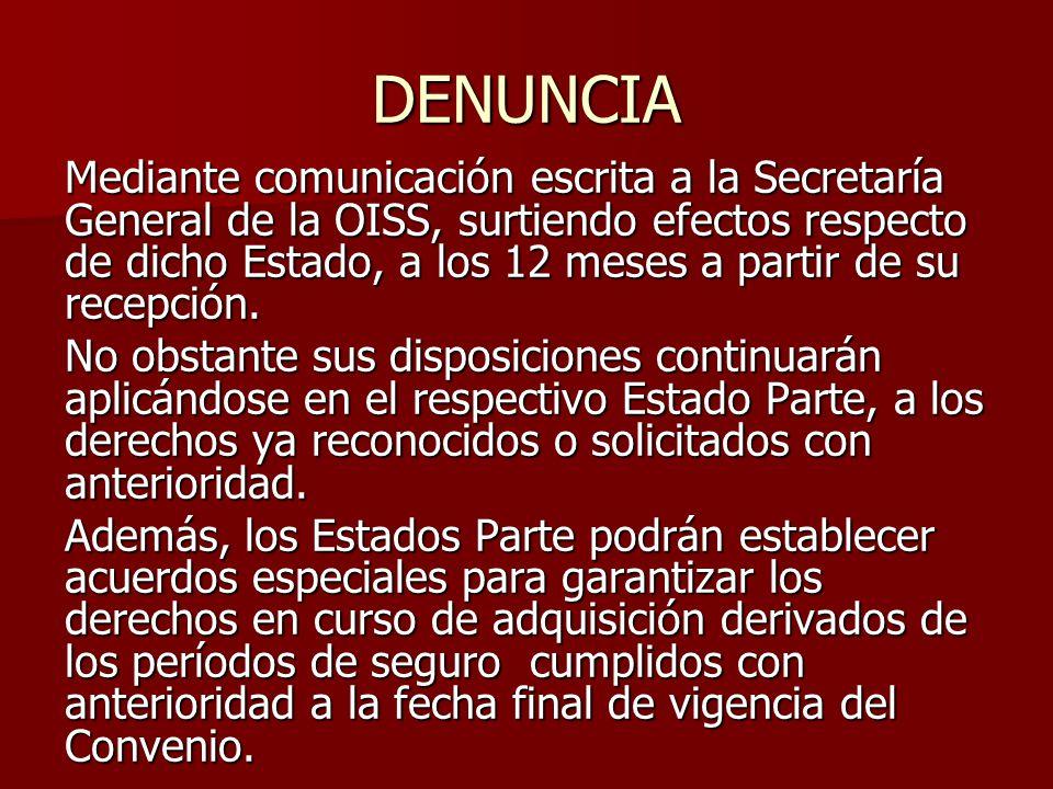 DENUNCIA Mediante comunicación escrita a la Secretaría General de la OISS, surtiendo efectos respecto de dicho Estado, a los 12 meses a partir de su r