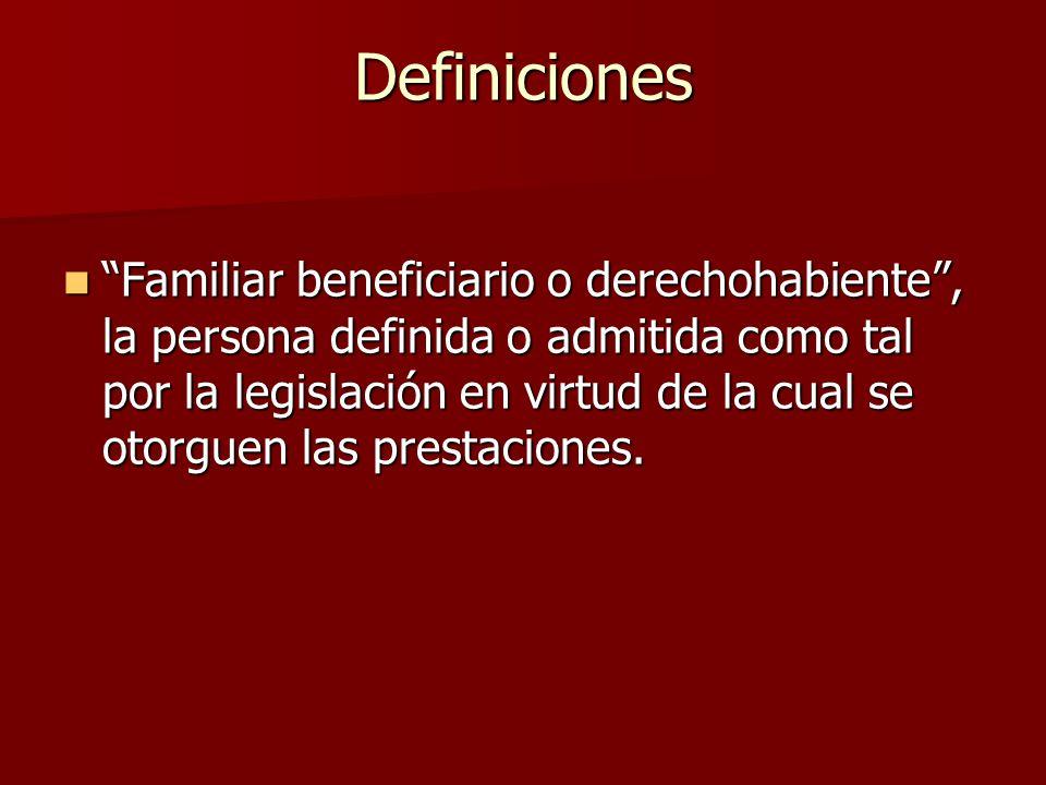 Familiar beneficiario o derechohabiente, la persona definida o admitida como tal por la legislación en virtud de la cual se otorguen las prestaciones.