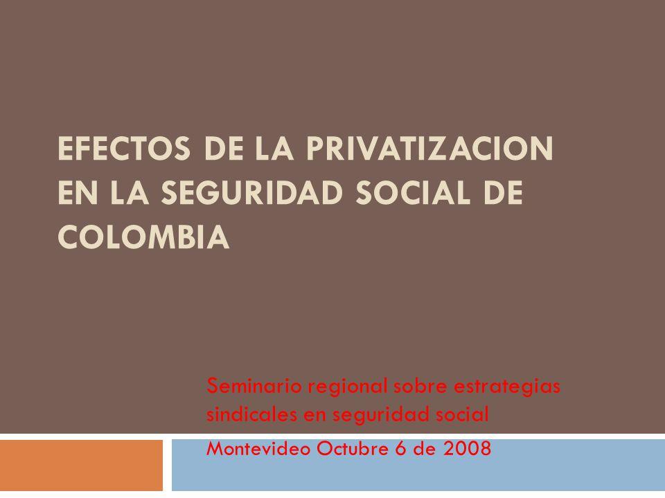 EFECTOS DE LA PRIVATIZACION EN LA SEGURIDAD SOCIAL DE COLOMBIA Seminario regional sobre estrategias sindicales en seguridad social Montevideo Octubre 6 de 2008