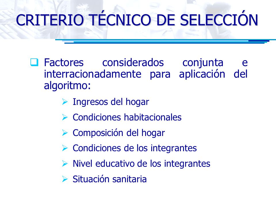 CRITERIO TÉCNICO DE SELECCIÓN Factores considerados conjunta e interracionadamente para aplicación del algoritmo: Ingresos del hogar Condiciones habit